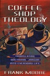 Coffee Shop Theology: Translating Doctrinal Jargon into Everyday Life by Frank M. Moore