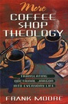 More Coffee Shop Theology: Translating Doctrinal Jargon into Everyday Life by Frank M. Moore
